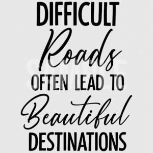 Difficult Roads Often Lead TO Beautiful Destinations SVG