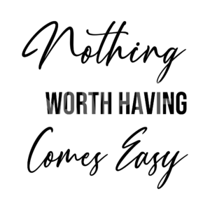 Nothing Worth Having Comes Easy SVG