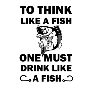 To Think Like A Fish One Must Drink Like A Fish SVG